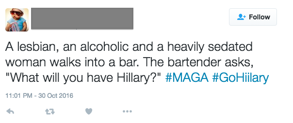 "Offensive tweet: A lesbian, an alcoholic, and a heavily sedated woman walks into a bar. The bartender asks, ""What'll you have, Hillary?"""